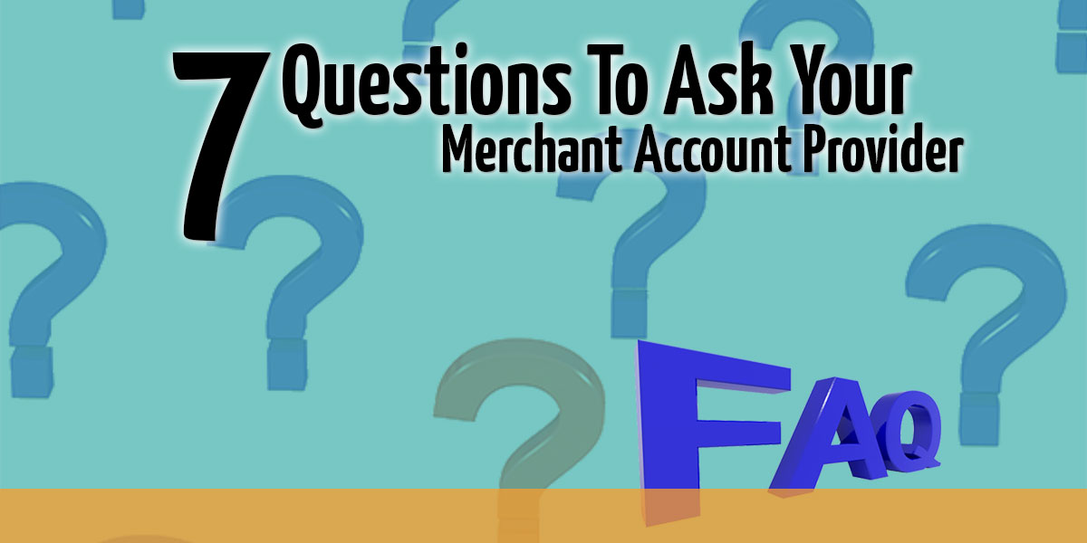 7 Merchant Account Questions You Might Want To Ask Your Provider