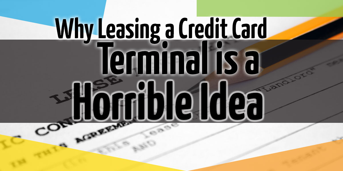 Why Leasing A Credit Card Terminal Is A Horrible Idea