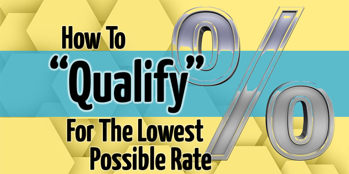 "How To ""Qualify"" For the Lowest Possible Rate"
