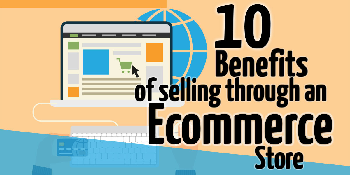 The Top 10 Benefits of Selling Through an Ecommerce Store